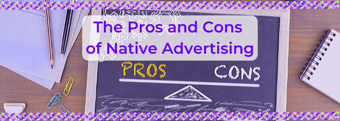 The Pros and Cons of Native Advertising