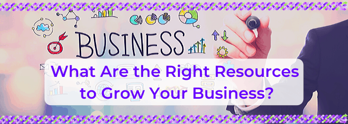 What Are the Right Resources to Grow Your Business?