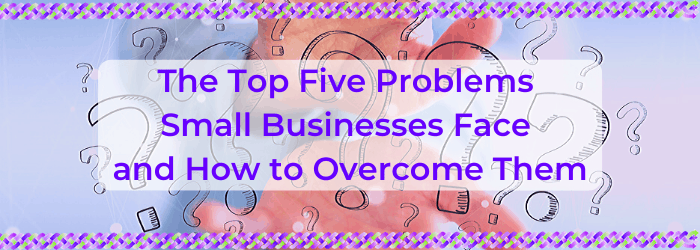 The Top Five Problems Small Businesses Face and How to Overcome Them