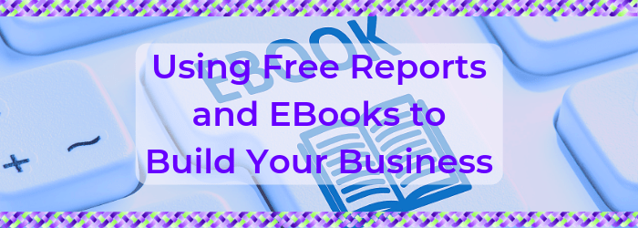 Using Free Reports and EBooks to Build Your Business