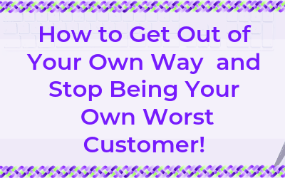 How to Get Out of Your Own Way and Stop Being Your Own Worst Customer!