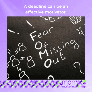 Fear of missing out. A deadline can be an effective motivator