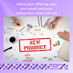 Make your offering new and novel and your conversion rates will rise