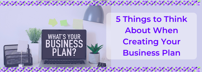 5 Things to Think About When Creating Your Business Plan
